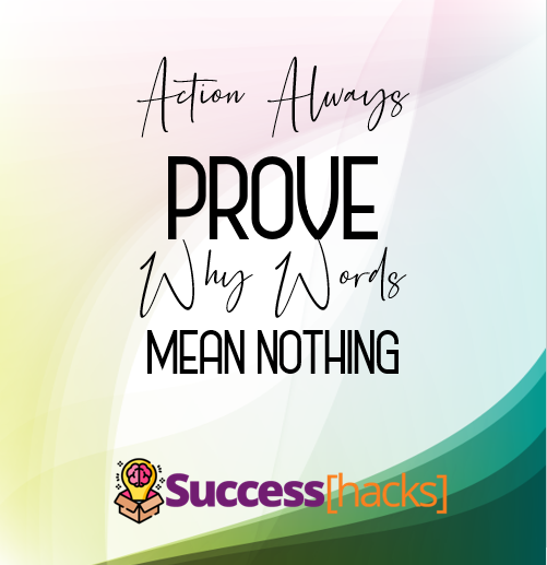Action always prove why words mean nothing
