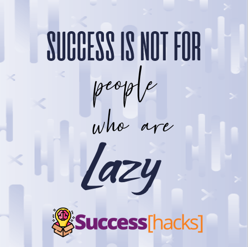 Success is not for people who are born lazy.