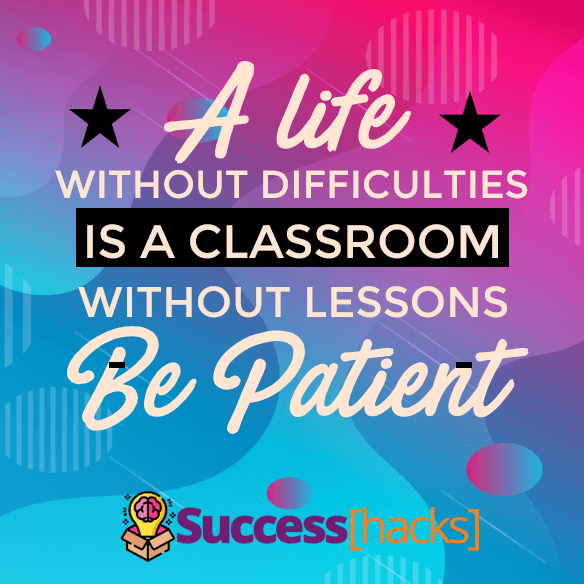 A life without difficulties is a classroom without lessons. Be patient.
