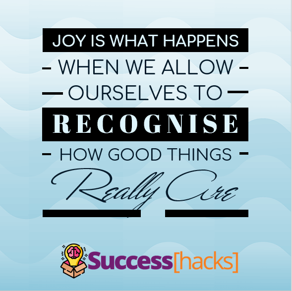 Joy is what happens when we allow ourselves to recognise how good things really are.