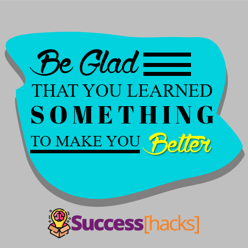 Be Glad that You Learned Something to Make You Better